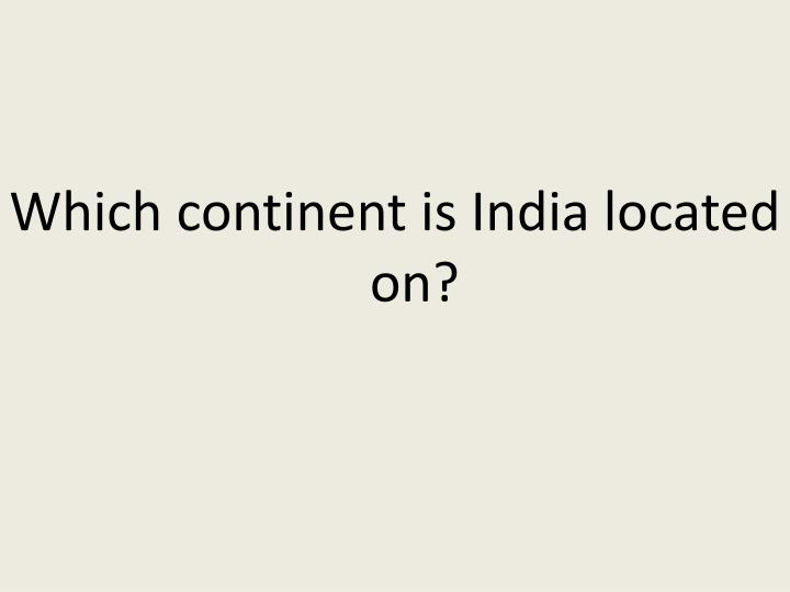 Which continent is India located on?