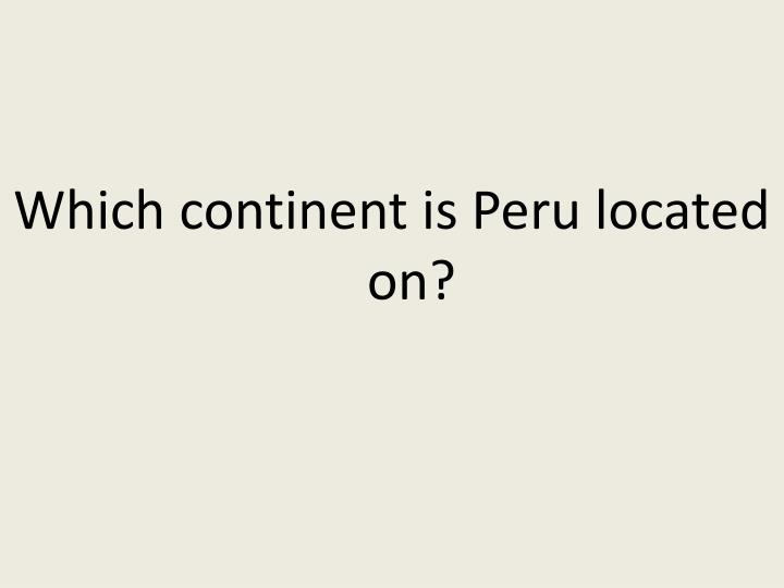 Which continent is Peru located on?
