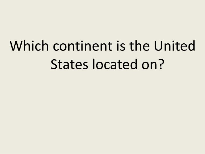 Which continent is the United States located on?