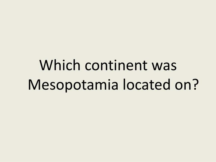 Which continent was Mesopotamia located on?