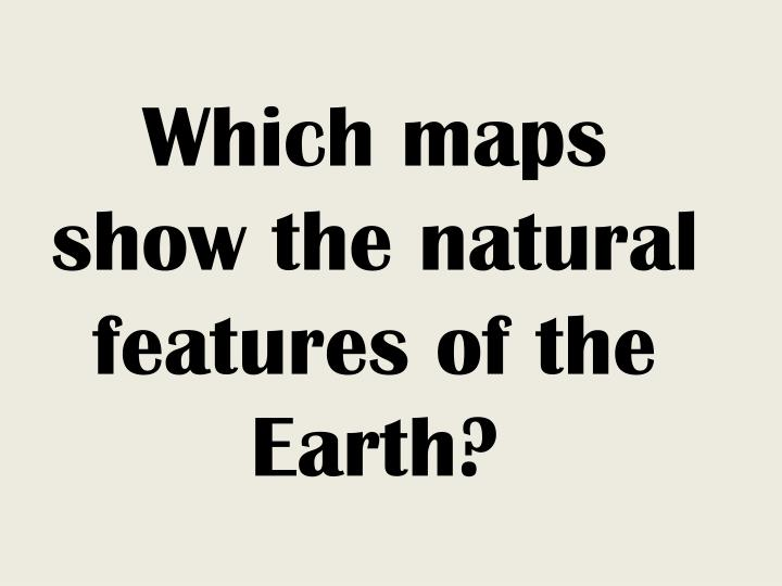 Which maps show the natural features of the Earth?