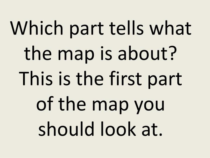Which part tells what the map is about?  This is the first part of the map you should look at.