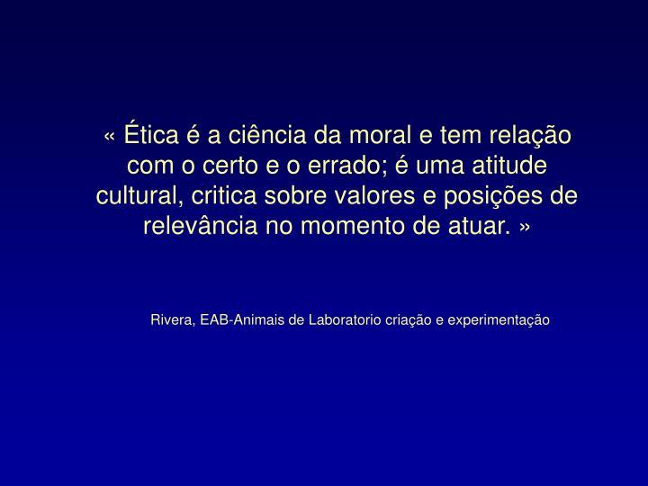 « Ética é a ciência da moral e tem relação com o certo e o errado; é uma atitude cultural, critica sobre valores e posições de relevância no momento de atuar. »