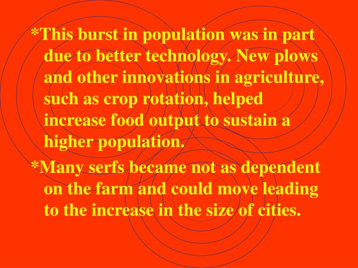 *This burst in population was in part due to better technology. New plows and other innovations in agriculture, such as crop rotation, helped increase food output to sustain a higher population.