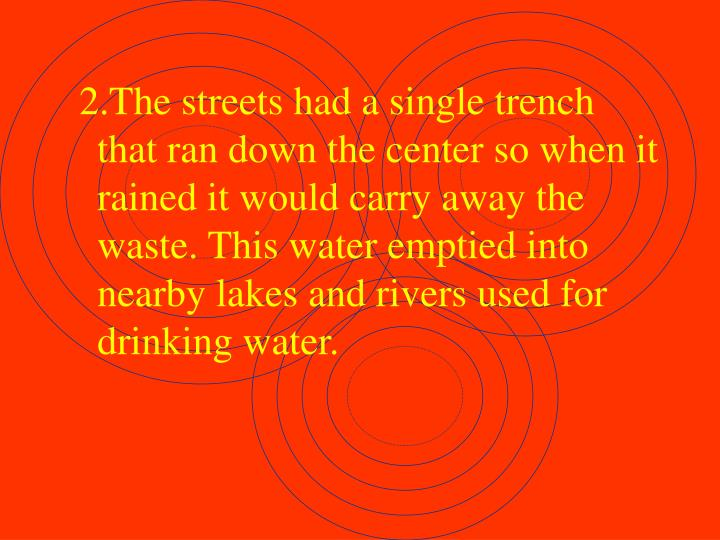 2.The streets had a single trench that ran down the center so when it rained it would carry away the waste. This water emptied into nearby lakes and rivers used for drinking water.