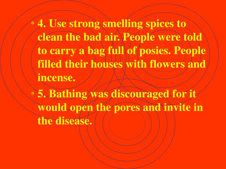 4. Use strong smelling spices to clean the bad air. People were told to carry a bag full of posies. People filled their houses with flowers and incense.