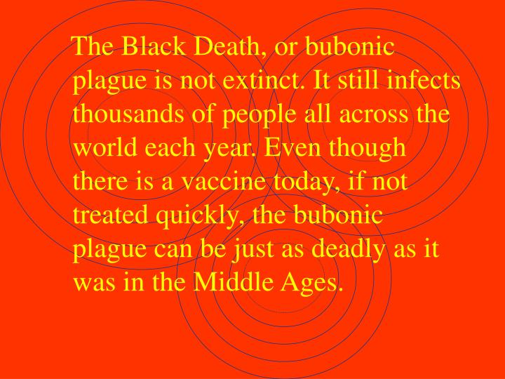 The Black Death, or bubonic plague is not extinct. It still infects thousands of people all across the world each year. Even though there is a vaccine today, if not treated quickly, the bubonic plague can be just as deadly as it was in the Middle Ages.