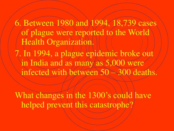 6. Between 1980 and 1994, 18,739 cases of plague were reported to the World Health Organization.