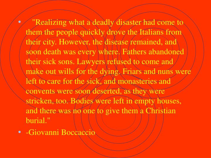 """""""Realizing what a deadly disaster had come to them the people quickly drove the Italians from their city. However, the disease remained, and soon death was every where. Fathers abandoned their sick sons. Lawyers refused to come and make out wills for the dying. Friars and nuns were left to care for the sick, and monasteries and convents were soon deserted, as they were stricken, too. Bodies were left in empty houses, and there was no one to give them a Christian burial."""""""