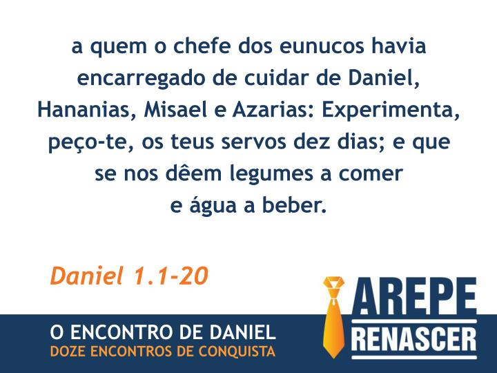 a quem o chefe dos eunucos havia encarregado de cuidar de Daniel, Hananias, Misael e Azarias: Experimenta, peço-te, os teus servos dez dias; e que se nos dêem legumes a comer