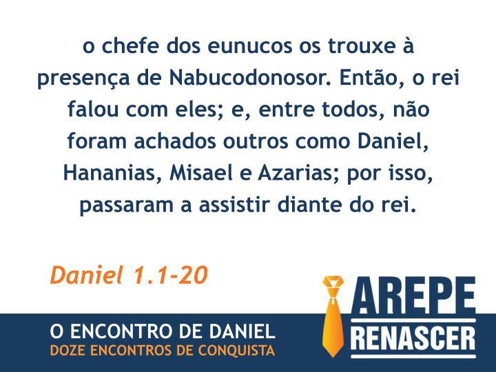 o chefe dos eunucos os trouxe à presença de Nabucodonosor. Então, o rei falou com eles; e, entre todos, não foram achados outros como Daniel, Hananias, Misael e Azarias; por isso, passaram a assistir diante do rei.