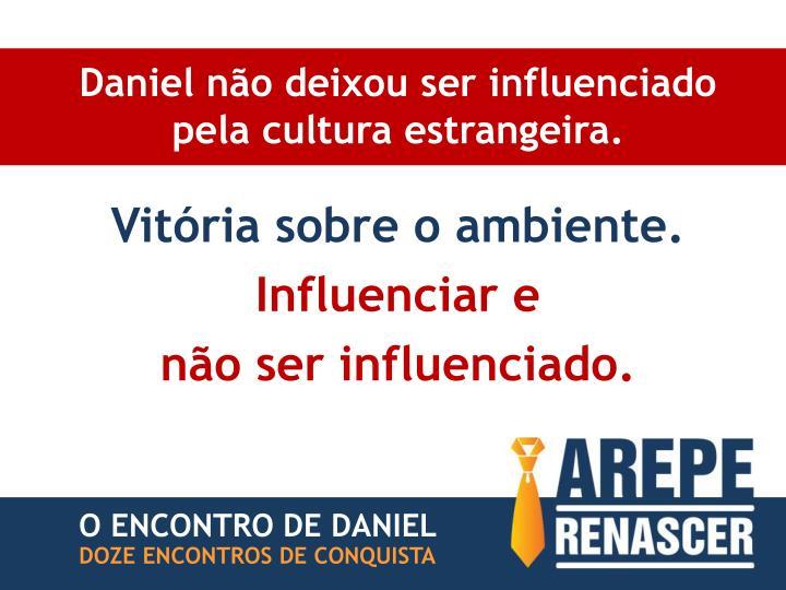 Daniel não deixou ser influenciado pela cultura estrangeira.