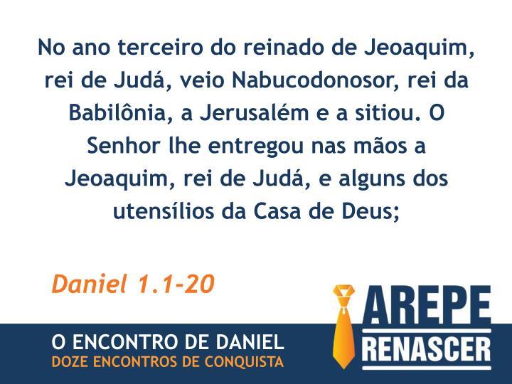 No ano terceiro do reinado de Jeoaquim, rei de Judá, veio Nabucodonosor, rei da Babilônia, a Jerusalém e a sitiou. O Senhor lhe entregou nas mãos a Jeoaquim, rei de Judá, e alguns dos utensílios da Casa de Deus;