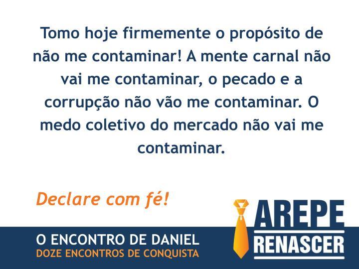 Tomo hoje firmemente o propósito de não me contaminar! A mente carnal não vai me contaminar, o pecado e a corrupção não vão me contaminar. O medo coletivo do mercado não vai me contaminar.