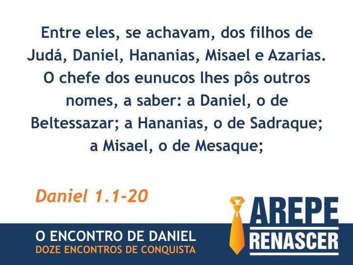 Entre eles, se achavam, dos filhos de Judá, Daniel, Hananias, Misael e Azarias. O chefe dos eunucos lhes pôs outros nomes, a saber: a Daniel, o de Beltessazar; a Hananias, o de Sadraque; a Misael, o de Mesaque;