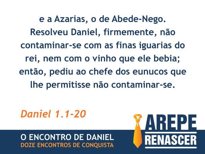e a Azarias, o de Abede-Nego.
