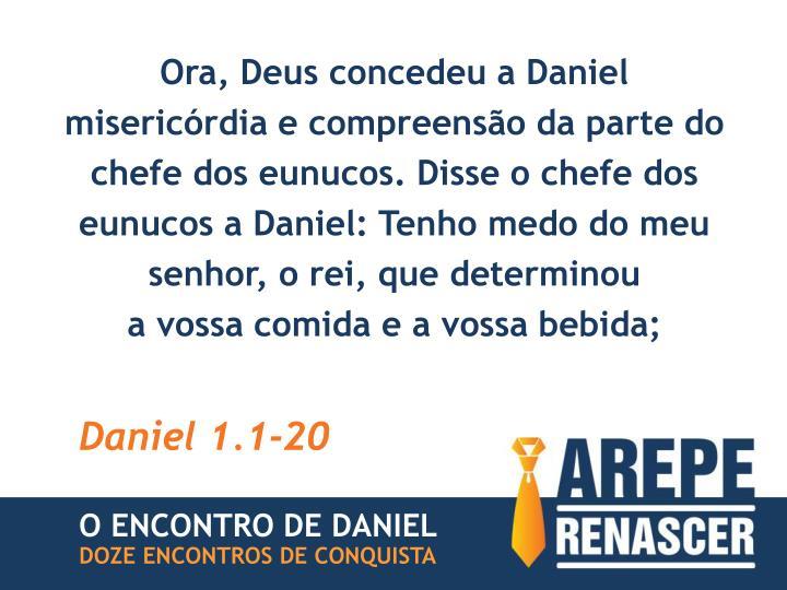 Ora, Deus concedeu a Daniel misericórdia e compreensão da parte do chefe dos eunucos. Disse o chefe dos eunucos a Daniel: Tenho medo do meu senhor, o rei, que determinou