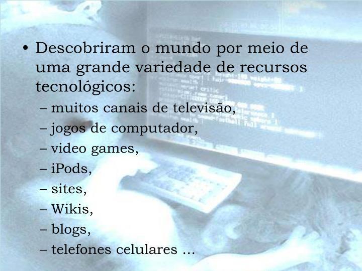 Descobriram o mundo por meio de uma grande variedade de recursos tecnológicos: