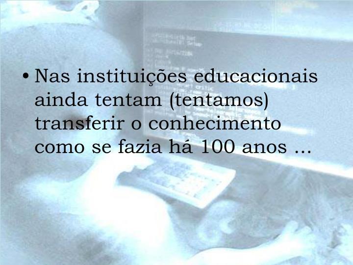 Nas instituições educacionais ainda tentam (tentamos) transferir o conhecimento como se fazia há 100 anos ...