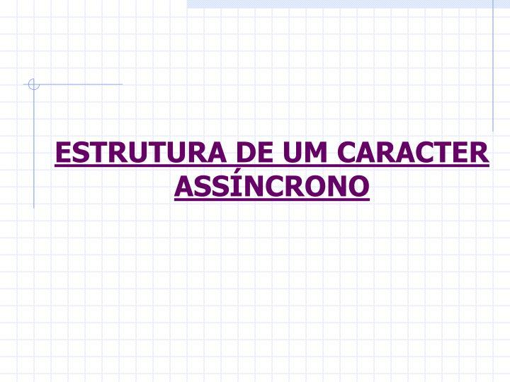 ESTRUTURA DE UM CARACTER ASSÍNCRONO