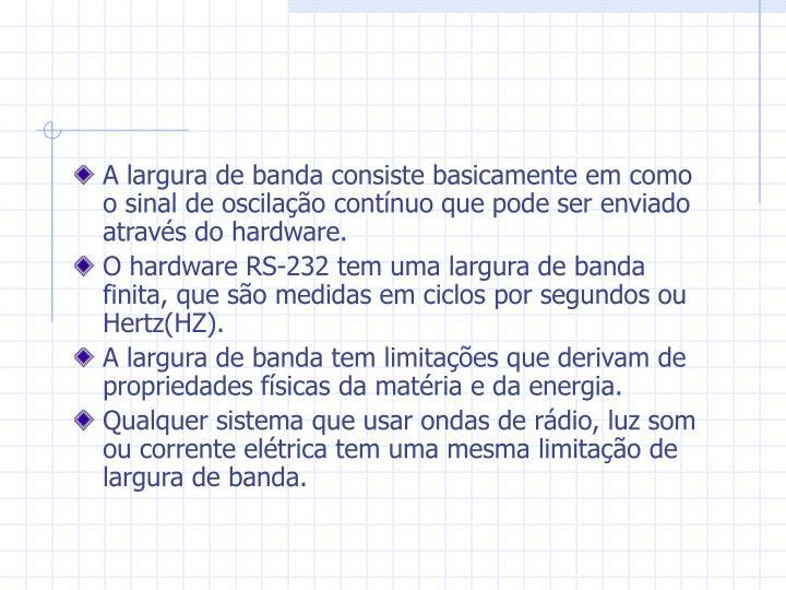 A largura de banda consiste basicamente em como  o sinal de oscilação contínuo que pode ser enviado através do hardware.