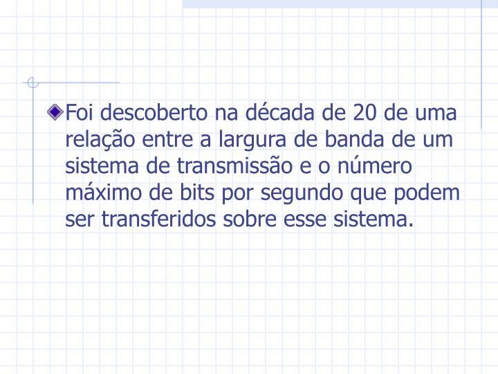 Foi descoberto na década de 20 de uma relação entre a largura de banda de um sistema de transmissão e o número máximo de bits por segundo que podem ser transferidos sobre esse sistema.