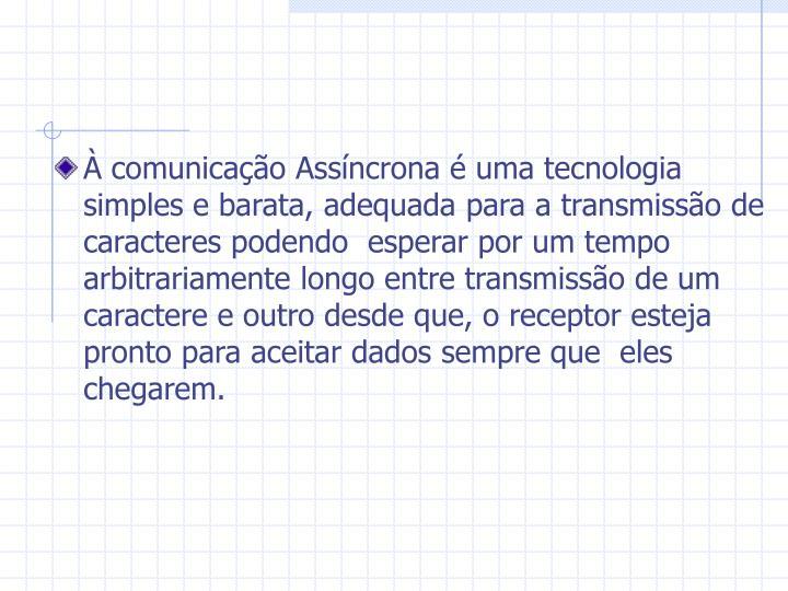 À comunicação Assíncrona é uma tecnologia simples e barata, adequada para a transmissão de caracteres podendo  esperar por um tempo arbitrariamente longo entre transmissão de um caractere e outro desde que, o receptor esteja pronto para aceitar dados sempre que  eles chegarem.