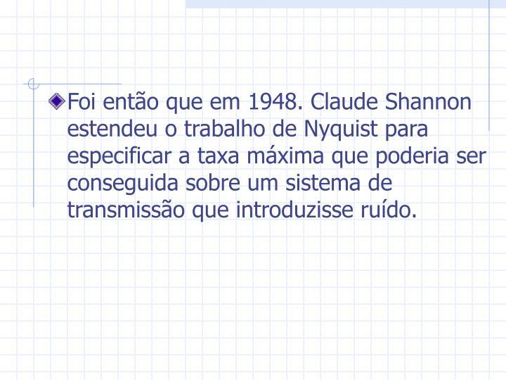 Foi então que em 1948. Claude Shannon estendeu o trabalho de Nyquist para especificar a taxa máxima que poderia ser conseguida sobre um sistema de transmissão que introduzisse ruído.