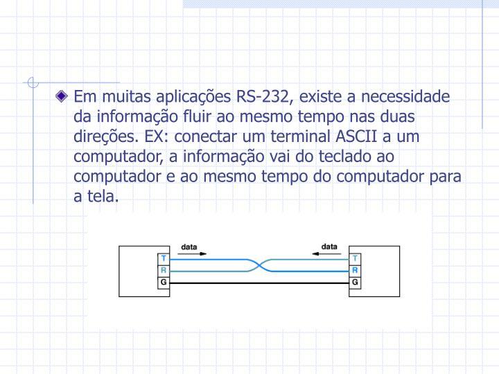 Em muitas aplicações RS-232, existe a necessidade da informação fluir ao mesmo tempo nas duas direções. EX: conectar um terminal ASCII a um computador, a informação vai do teclado ao computador e ao mesmo tempo do computador para a tela.