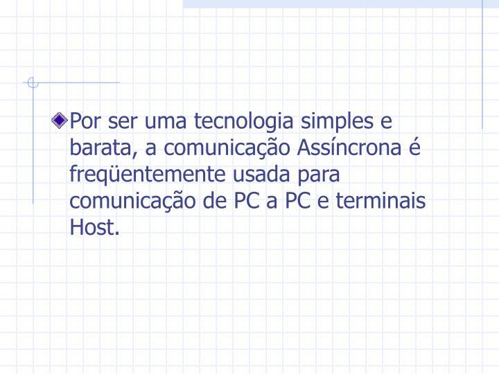 Por ser uma tecnologia simples e barata, a comunicação Assíncrona é freqüentemente usada para comunicação de PC a PC e terminais Host.
