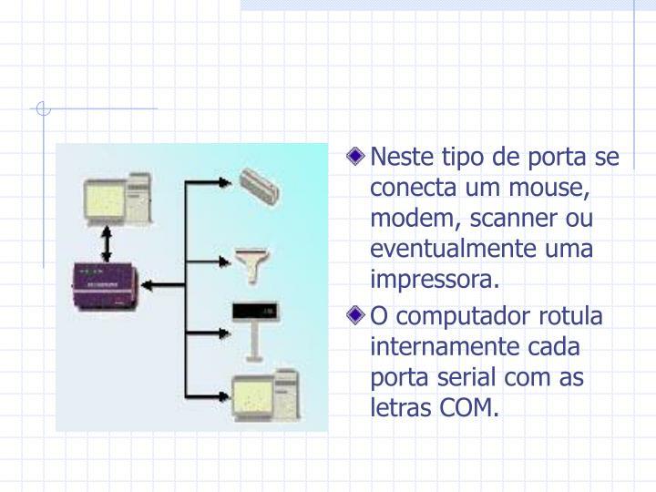 Neste tipo de porta se conecta um mouse, modem, scanner ou eventualmente uma impressora.