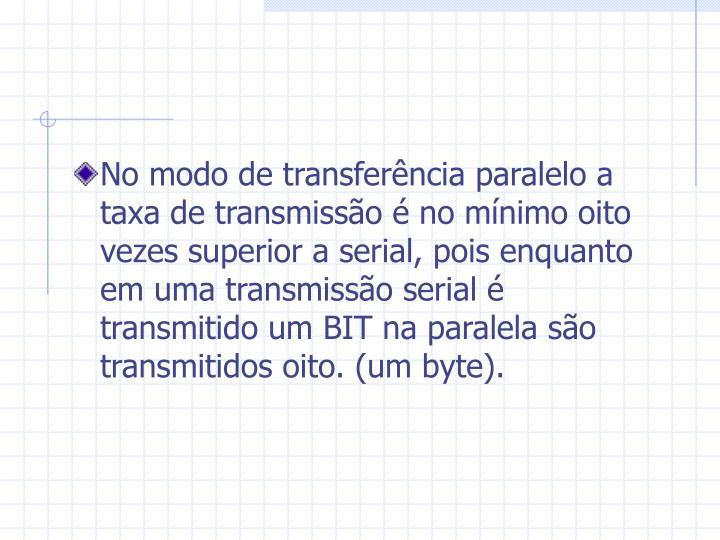 No modo de transferência paralelo a taxa de transmissão é no mínimo oito vezes superior a serial, pois enquanto em uma transmissão serial é transmitido um BIT na paralela são transmitidos oito. (um byte).