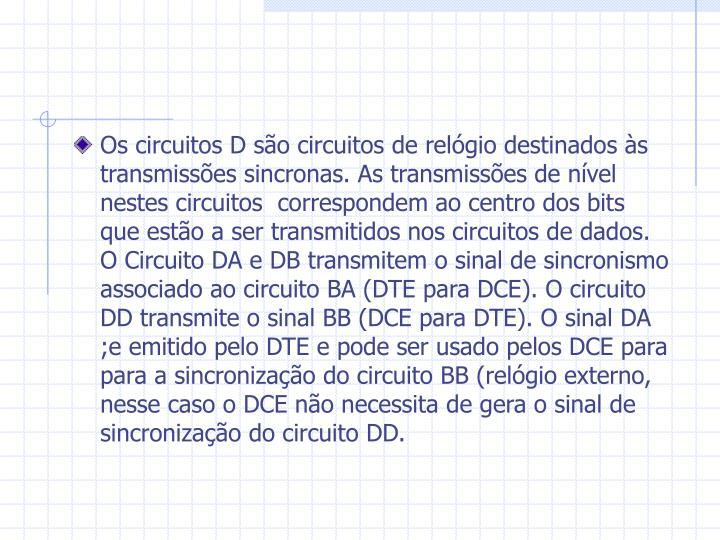 Os circuitos D são circuitos de relógio destinados às transmissões sincronas. As transmissões de nível nestes circuitos  correspondem ao centro dos bits que estão a ser transmitidos nos circuitos de dados. O Circuito DA e DB transmitem o sinal de sincronismo associado ao circuito BA (DTE para DCE). O circuito DD transmite o sinal BB (DCE para DTE). O sinal DA ;e emitido pelo DTE e pode ser usado pelos DCE para para a sincronização do circuito BB (relógio externo, nesse caso o DCE não necessita de gera o sinal de sincronização do circuito DD.