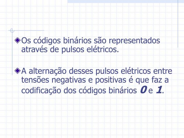 Os códigos binários são representados através de pulsos elétricos.