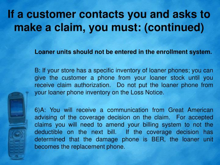 If a customer contacts you and asks to make a claim, you must: (continued)