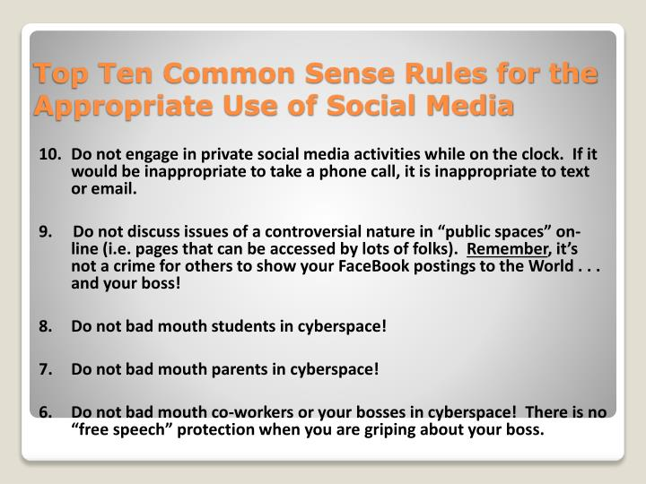 10. Do not engage in private social media activities while on the clock.  If it would be inappropriate to take a phone call, it is inappropriate to text or email.
