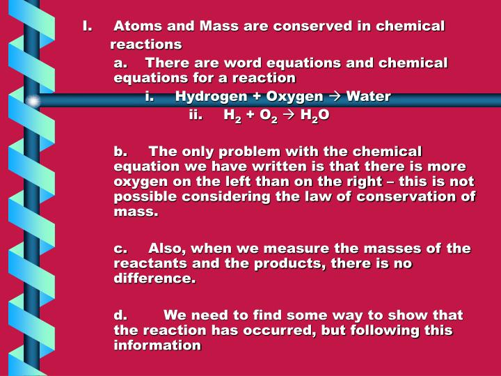 I.Atoms and Mass are conserved in chemical