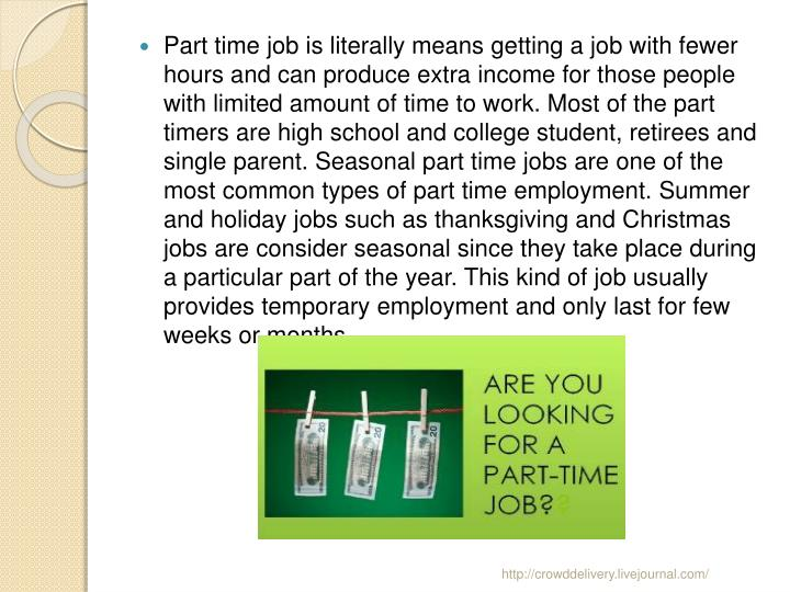Part time job is literally means getting a job with fewer hours and can produce extra income for those people with limited amount of time to work. Most of the part timers are high school and college student, retirees and single parent. Seasonal part time jobs are one of the most common types of part time employment. Summer and holiday jobs such as thanksgiving and Christmas jobs are consider seasonal since they take place during a particular part of the year. This kind of job usually provides temporary employment and only last for few weeks or