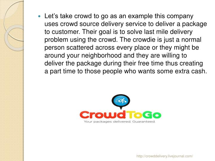 Let's take crowd to go as an example this company uses crowd source delivery service to deliver a package to customer. Their goal is to solve last mile delivery problem using the crowd. The crowdie is just a normal person scattered across every place or they might be around your neighborhood and they are willing to deliver the package during their free time thus creating a part time to those people who wants some extra cash