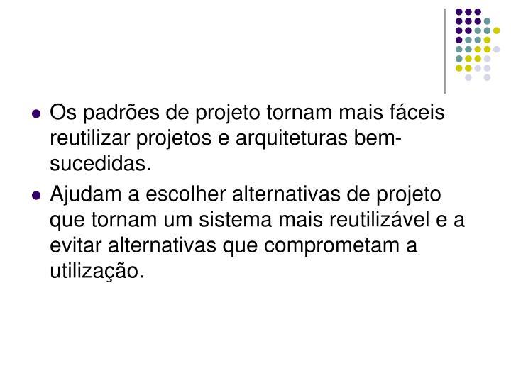 Os padrões de projeto tornam mais fáceis reutilizar projetos e arquiteturas bem-sucedidas.