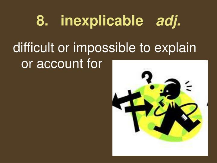8.   inexplicable