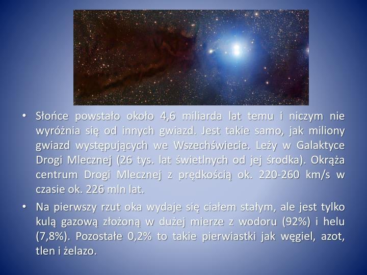 Słońce powstało około 4,6 miliarda lat temu i niczym nie wyróżnia się od innych gwiazd. Jest takie samo, jak miliony gwiazd występujących we Wszechświecie. Leży w