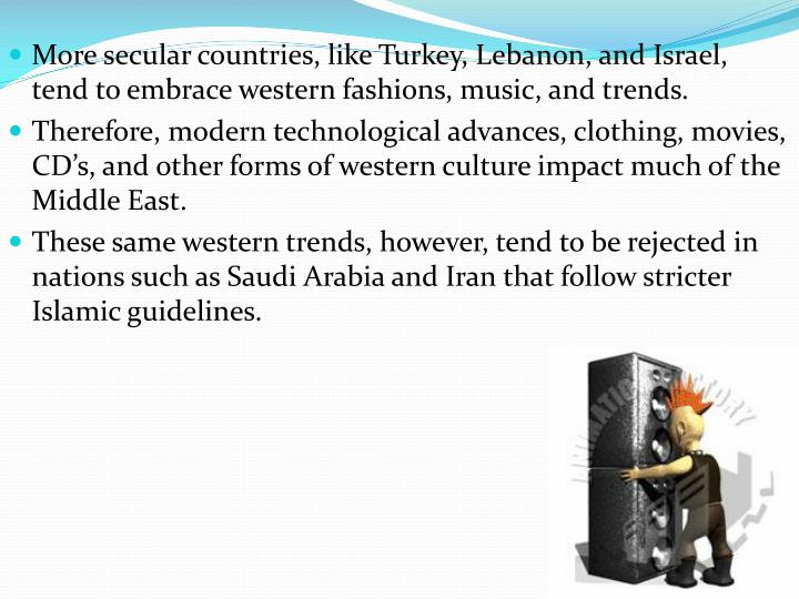 More secular countries, like Turkey, Lebanon, and Israel, tend to embrace western fashions, music, and trends.