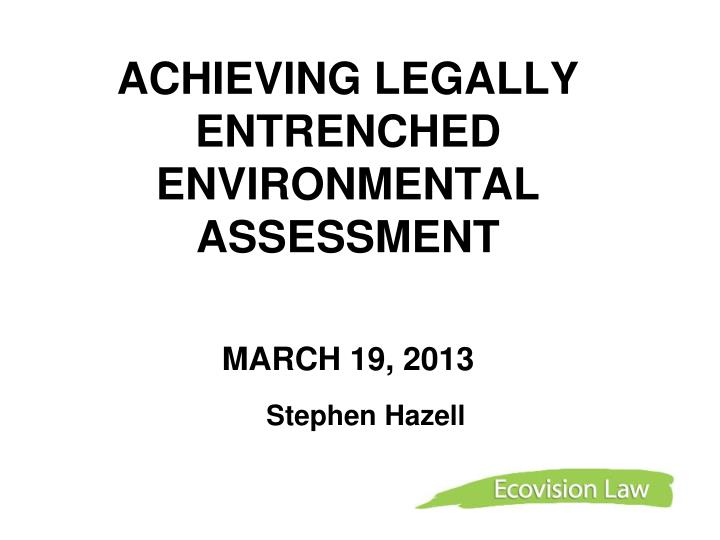 Achieving legally entrenched environmental assessment march 19 2013