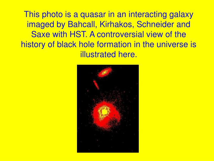 This photo is a quasar in an interacting galaxy imaged by Bahcall, Kirhakos, Schneider and Saxe with HST. A controversial view of the history of black hole formation in the universe is illustrated here.