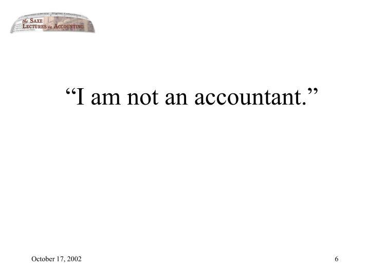 """I am not an accountant."""