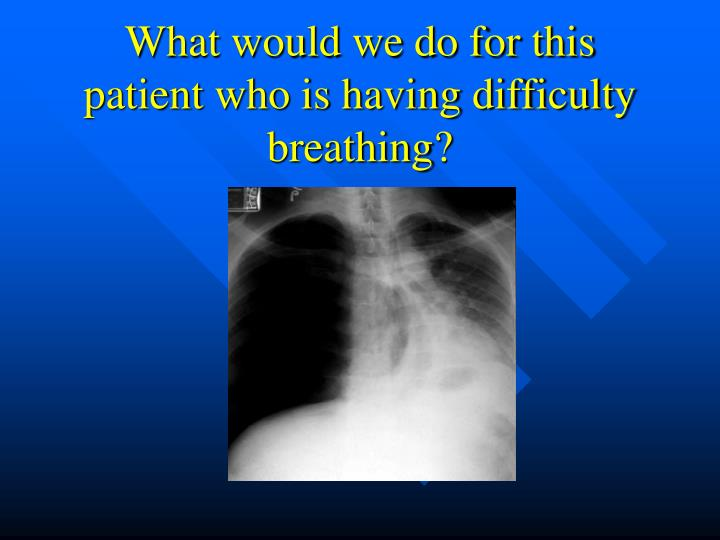 What would we do for this patient who is having difficulty breathing?