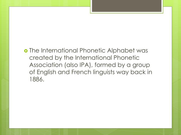 The International Phonetic Alphabet was created by the International Phonetic Association (also IPA), formed by a group of English and French linguists way back in 1886.