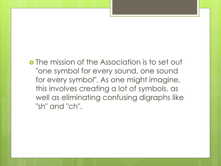 "The mission of the Association is to set out ""one symbol for every sound, one sound for every symbol"". As one might imagine, this involves creating a lot of symbols, as well as eliminating confusing digraphs like ""sh"" and ""ch""."