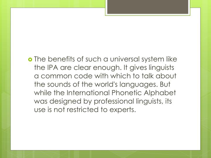 The benefits of such a universal system like the IPA are clear enough. It gives linguists a common code with which to talk about the sounds of the world's languages. But while the International Phonetic Alphabet was designed by professional linguists, its use is not restricted to experts.
